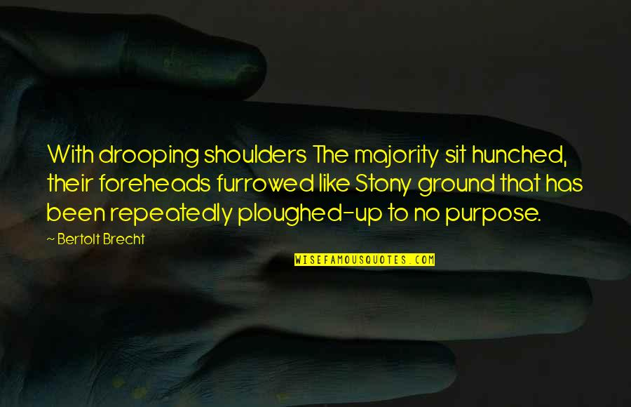 Stony Quotes By Bertolt Brecht: With drooping shoulders The majority sit hunched, their