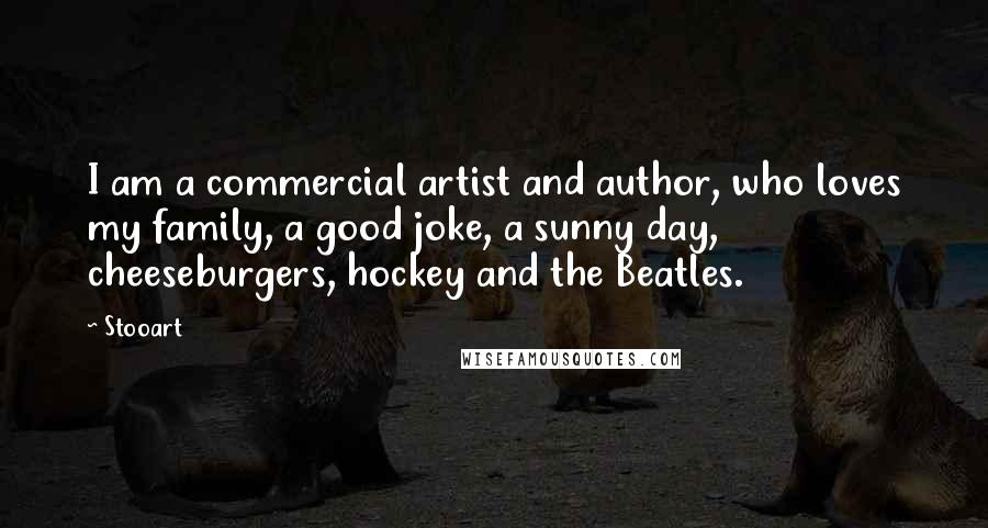 Stooart quotes: I am a commercial artist and author, who loves my family, a good joke, a sunny day, cheeseburgers, hockey and the Beatles.
