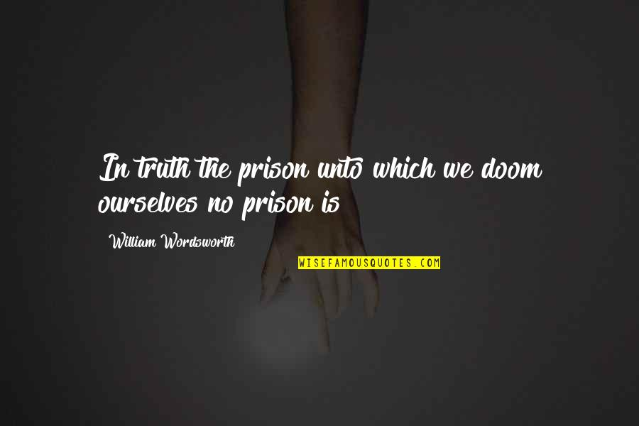 Stop Airing Your Dirty Laundry Quotes By William Wordsworth: In truth the prison unto which we doom