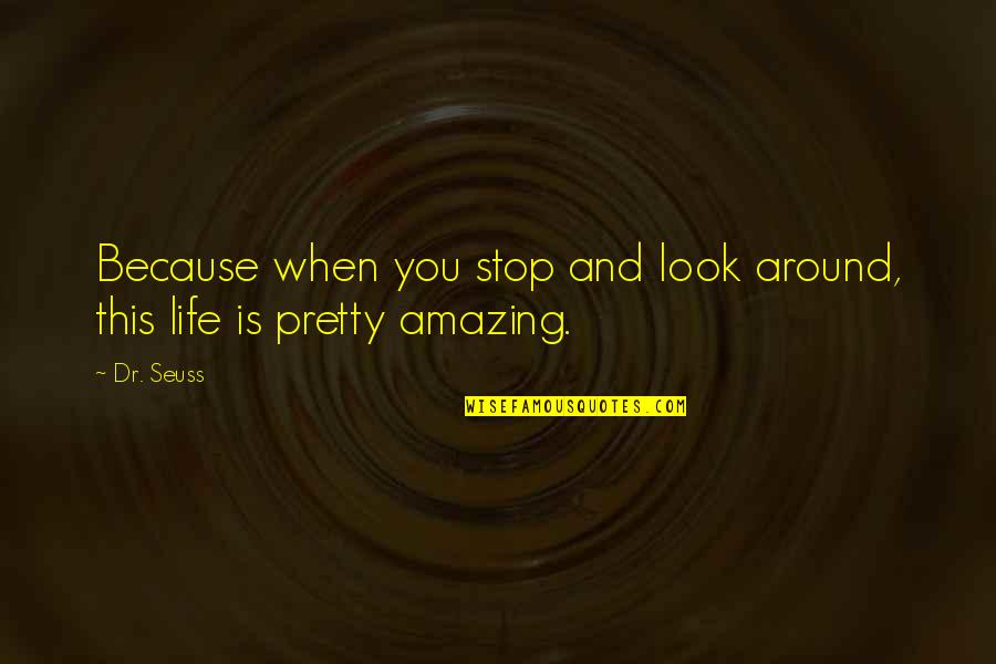 Stop And Look Around Quotes By Dr. Seuss: Because when you stop and look around, this
