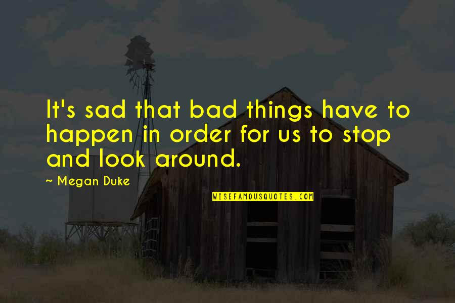 Stop And Look Around Quotes By Megan Duke: It's sad that bad things have to happen