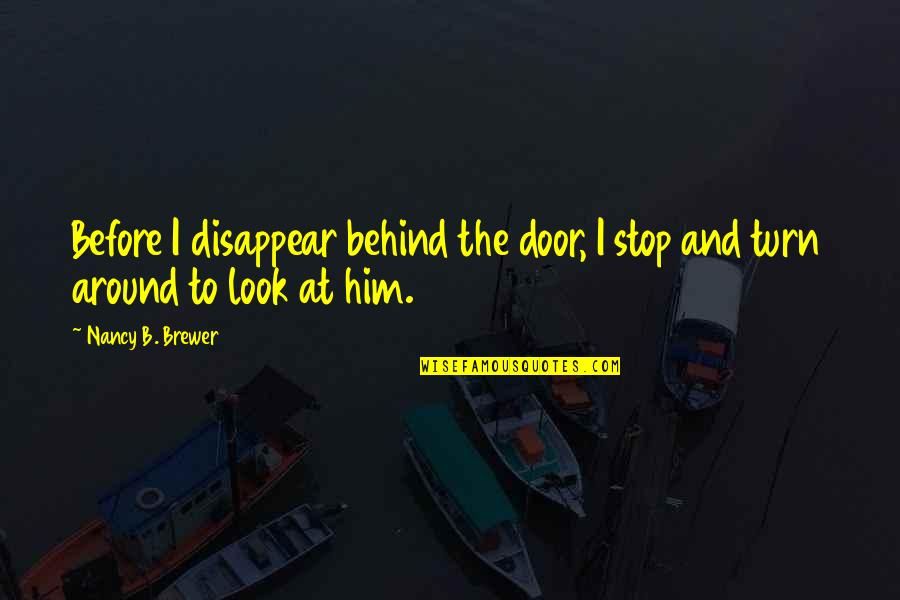 Stop And Look Around Quotes By Nancy B. Brewer: Before I disappear behind the door, I stop