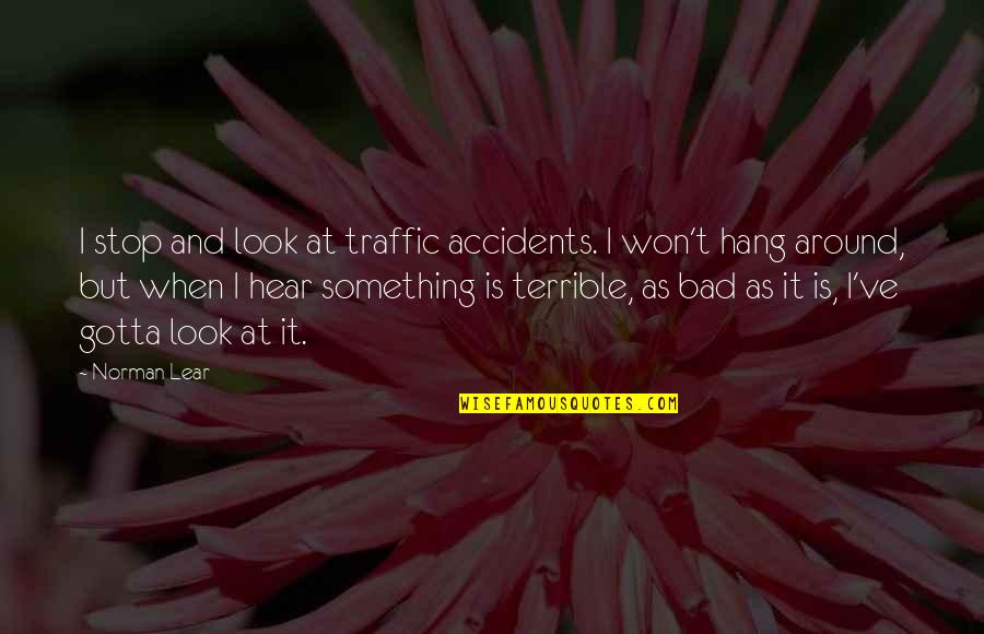 Stop And Look Around Quotes By Norman Lear: I stop and look at traffic accidents. I
