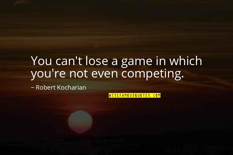 Stop And Look Around Quotes By Robert Kocharian: You can't lose a game in which you're