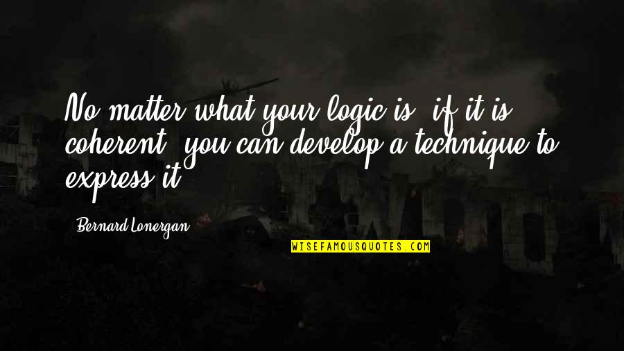 Stop Dragging Me Down Quotes By Bernard Lonergan: No matter what your logic is, if it