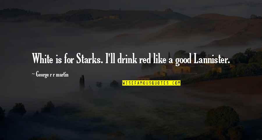 Stop Dragging Me Down Quotes By George R R Martin: White is for Starks. I'll drink red like