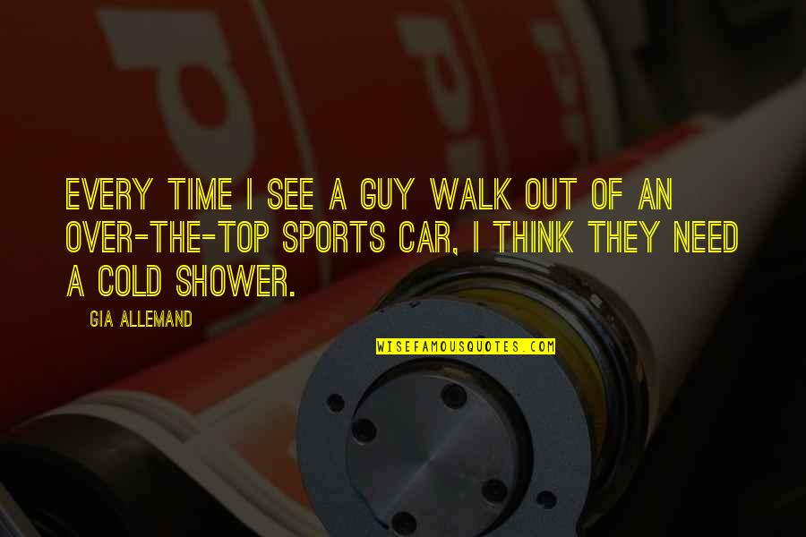 Stop Dragging Me Down Quotes By Gia Allemand: Every time I see a guy walk out