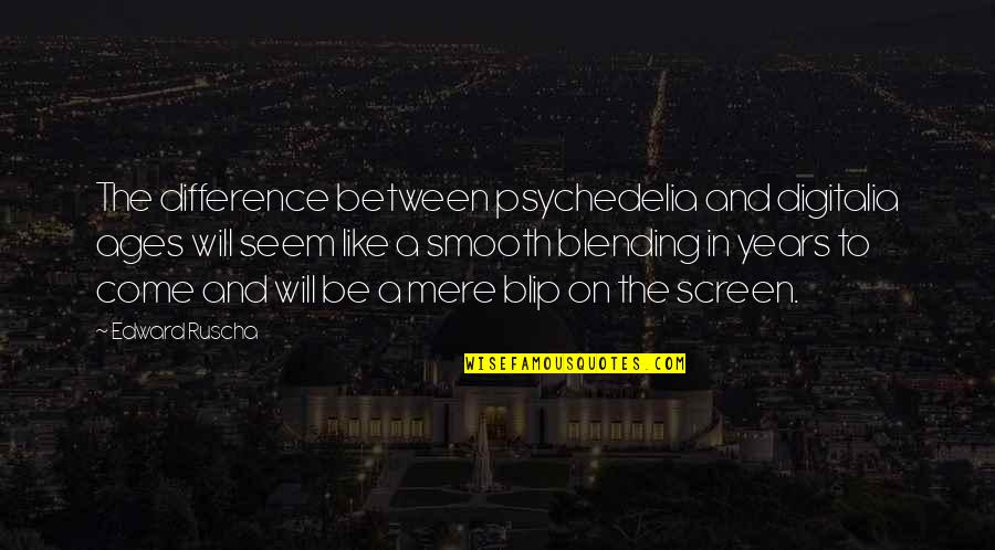 Stop Falling In Love Quotes By Edward Ruscha: The difference between psychedelia and digitalia ages will