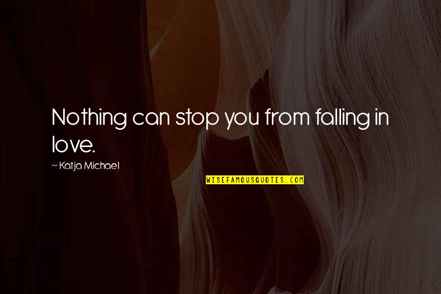Stop Falling In Love Quotes By Katja Michael: Nothing can stop you from falling in love.