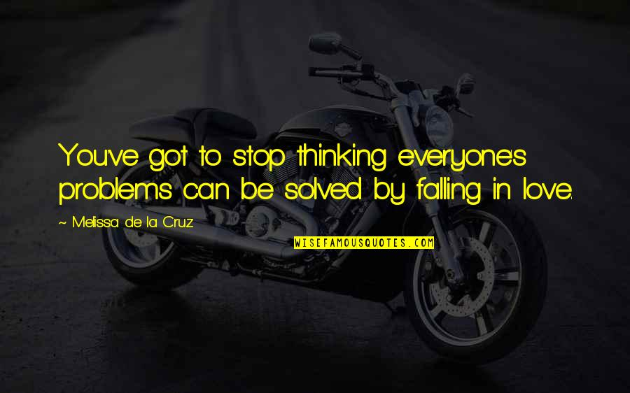 Stop Falling In Love Quotes By Melissa De La Cruz: You've got to stop thinking everyone's problems can