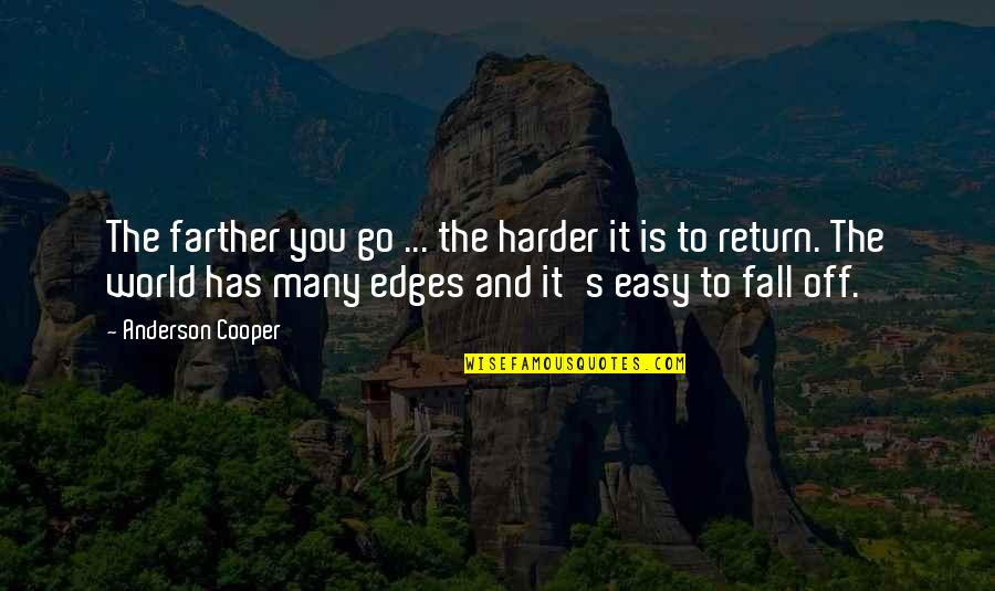 Stop Feeling Sorry For Yourself And You Will Be Happy Quotes By Anderson Cooper: The farther you go ... the harder it
