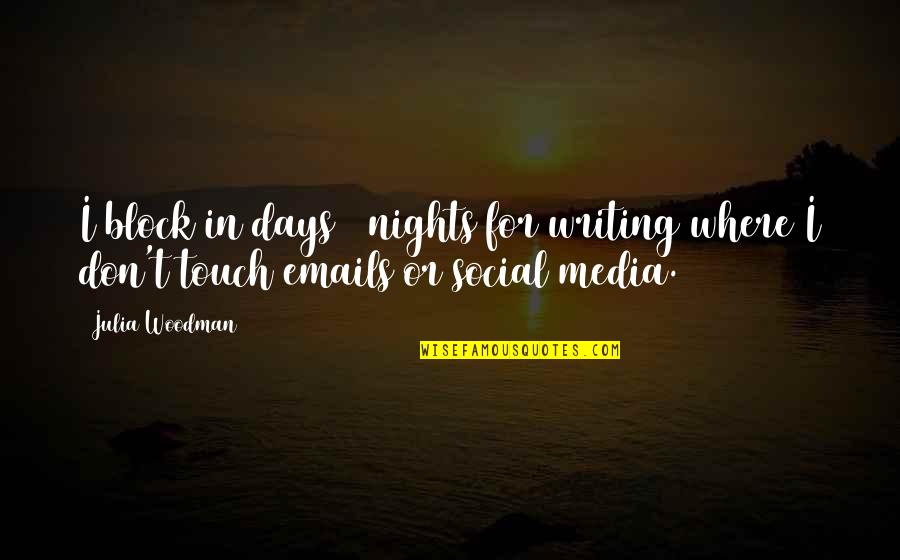 Stop Feeling Sorry For Yourself And You Will Be Happy Quotes By Julia Woodman: I block in days / nights for writing