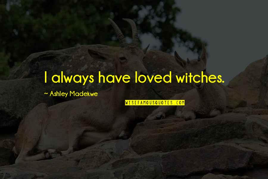 Stop Formalities Quotes By Ashley Madekwe: I always have loved witches.