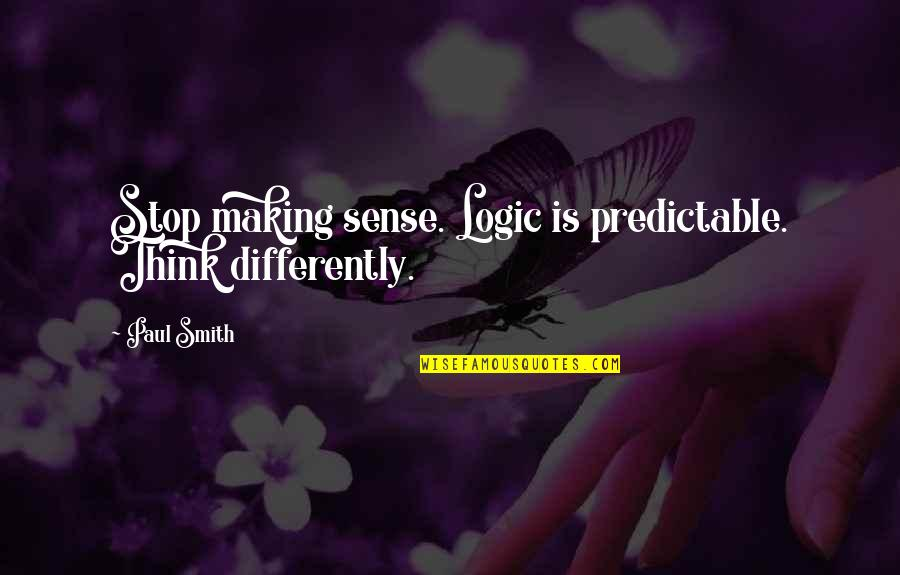 Stop Making Sense Quotes By Paul Smith: Stop making sense. Logic is predictable. Think differently.