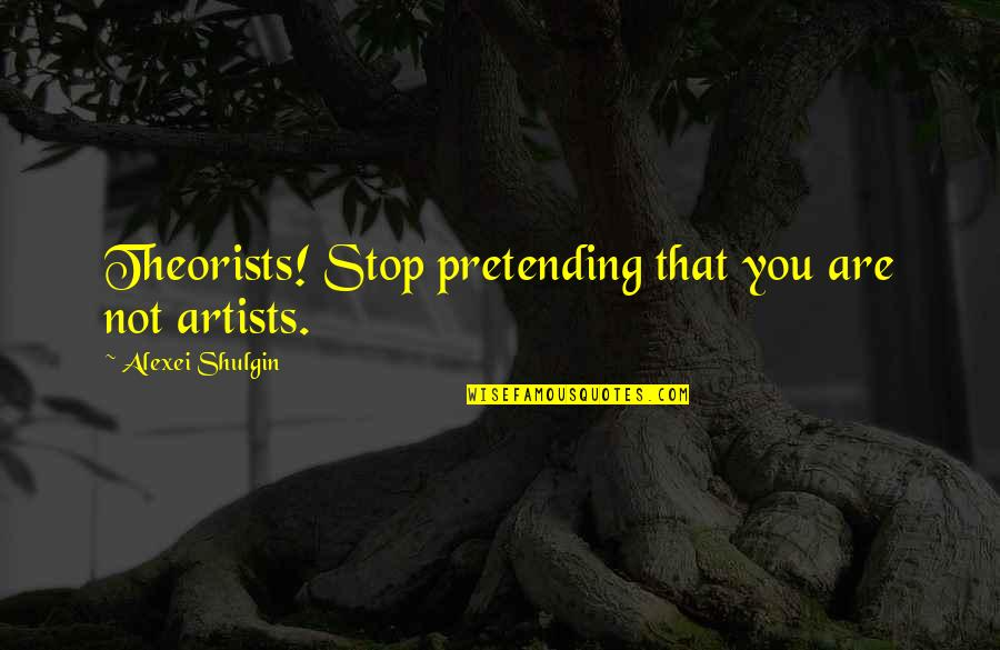 Stop Pretending Quotes By Alexei Shulgin: Theorists! Stop pretending that you are not artists.