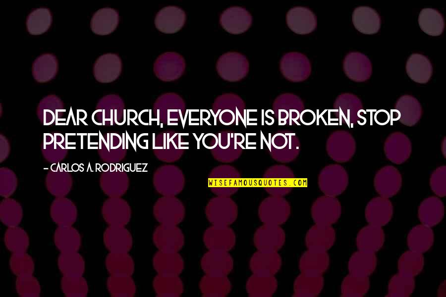Stop Pretending Quotes By Carlos A. Rodriguez: Dear Church, everyone is broken, stop pretending like