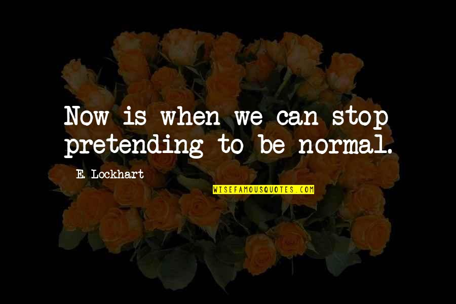Stop Pretending Quotes By E. Lockhart: Now is when we can stop pretending to