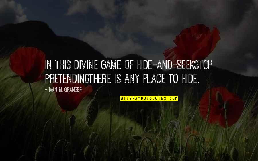 Stop Pretending Quotes By Ivan M. Granger: In this divine game of hide-and-seekstop pretendingthere is