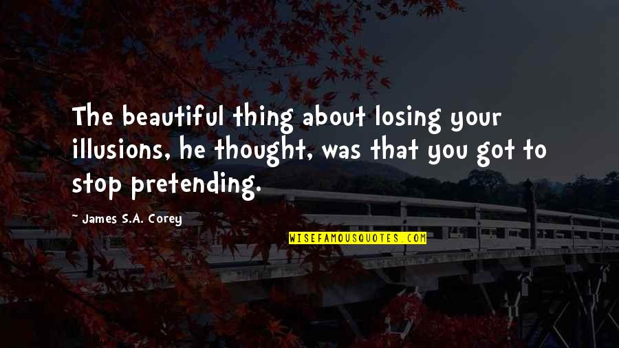 Stop Pretending Quotes By James S.A. Corey: The beautiful thing about losing your illusions, he