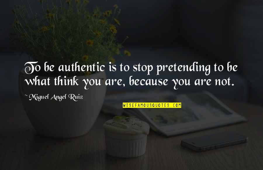 Stop Pretending Quotes By Miguel Angel Ruiz: To be authentic is to stop pretending to