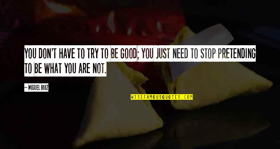 Stop Pretending Quotes By Miguel Ruiz: You don't have to try to be good;