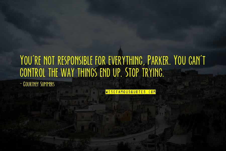 Stop Trying To Control Quotes By Courtney Summers: You're not responsible for everything, Parker. You can't