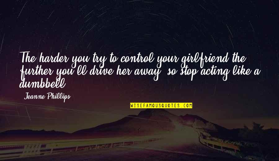 Stop Trying To Control Quotes By Jeanne Phillips: The harder you try to control your girlfriend