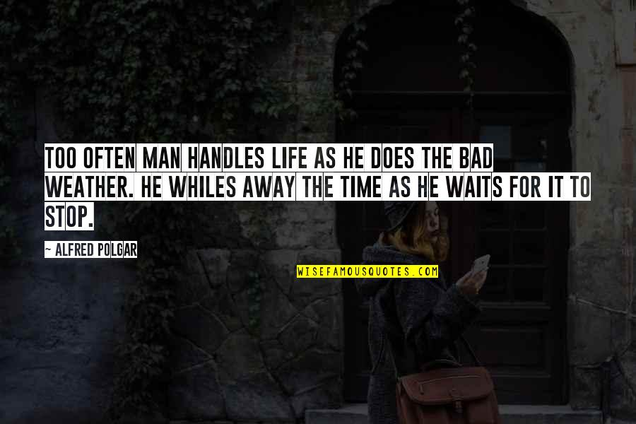 Stop Waiting Quotes By Alfred Polgar: Too often man handles life as he does