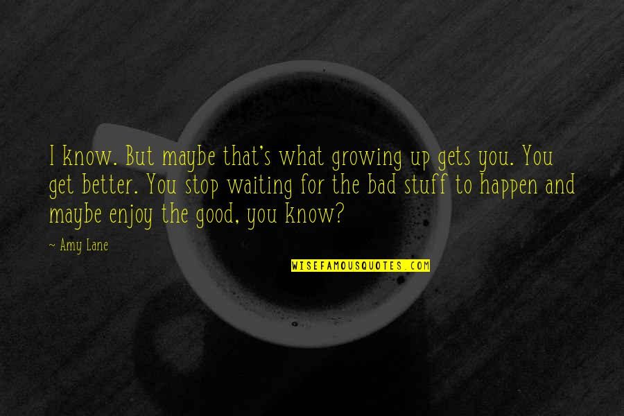 Stop Waiting Quotes By Amy Lane: I know. But maybe that's what growing up