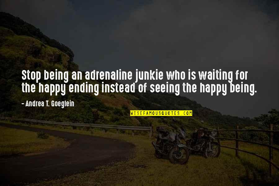 Stop Waiting Quotes By Andrea T. Goeglein: Stop being an adrenaline junkie who is waiting