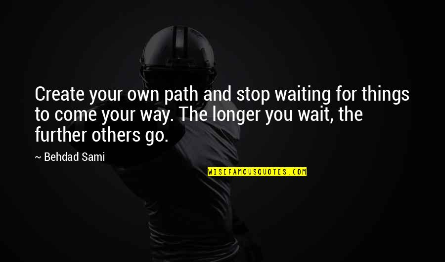 Stop Waiting Quotes By Behdad Sami: Create your own path and stop waiting for