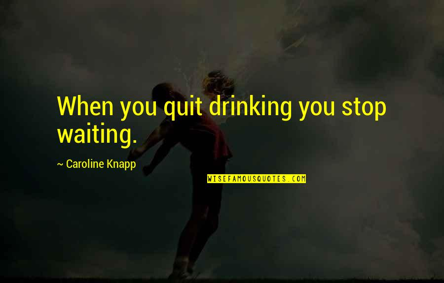 Stop Waiting Quotes By Caroline Knapp: When you quit drinking you stop waiting.
