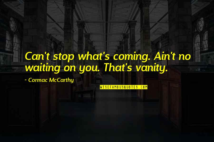 Stop Waiting Quotes By Cormac McCarthy: Can't stop what's coming. Ain't no waiting on