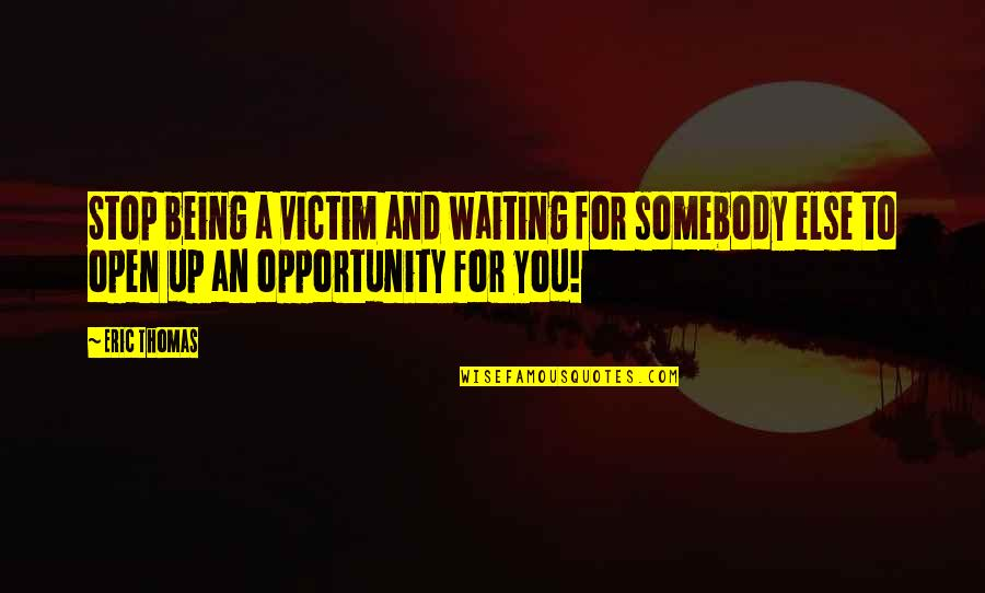 Stop Waiting Quotes By Eric Thomas: Stop being a victim and waiting for somebody