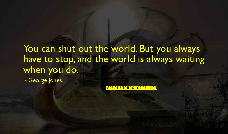 Stop Waiting Quotes By George Jones: You can shut out the world. But you