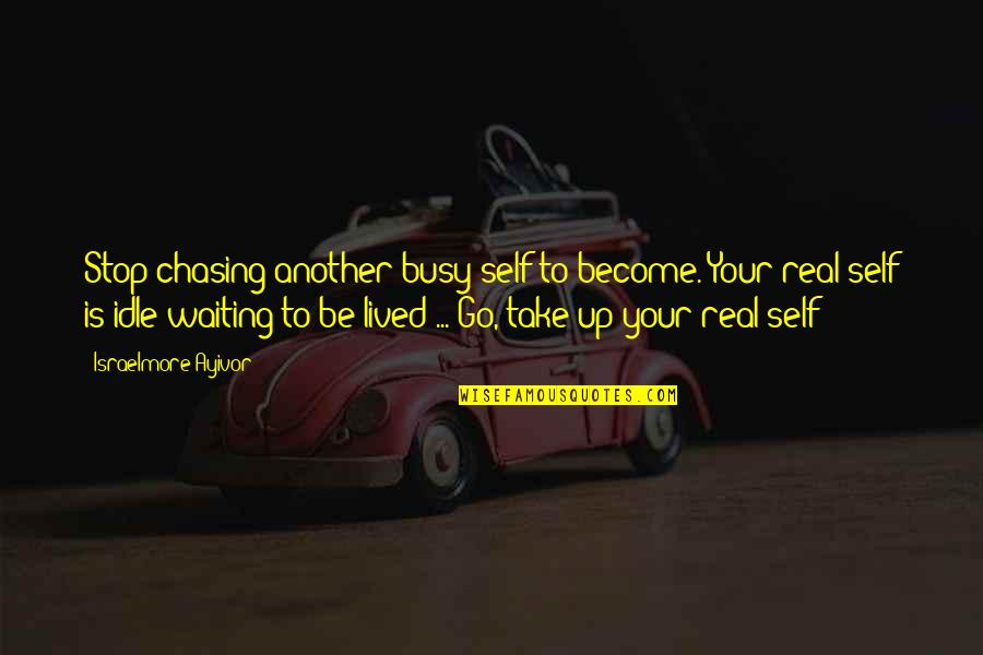 Stop Waiting Quotes By Israelmore Ayivor: Stop chasing another busy self to become. Your