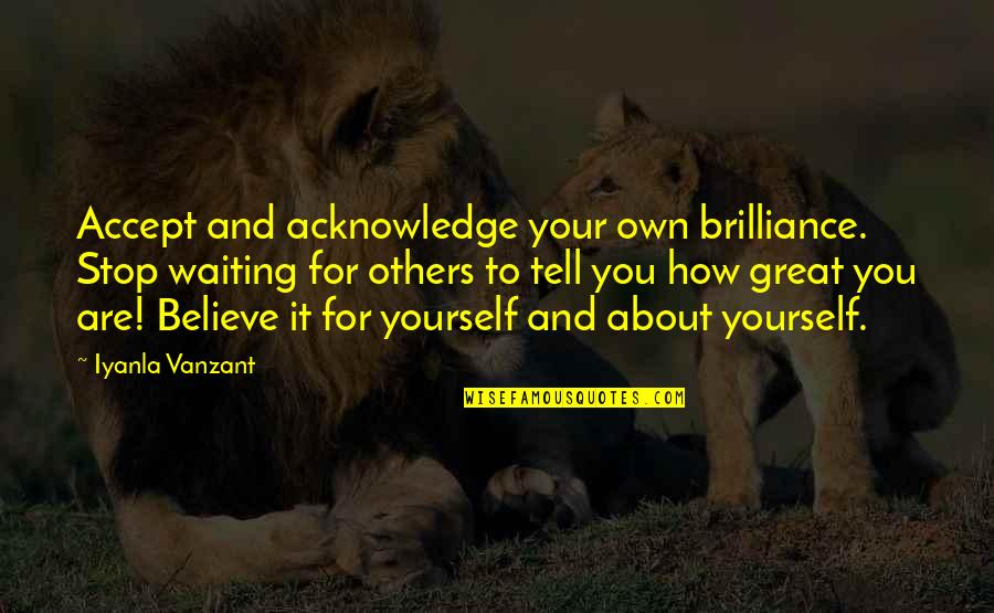 Stop Waiting Quotes By Iyanla Vanzant: Accept and acknowledge your own brilliance. Stop waiting
