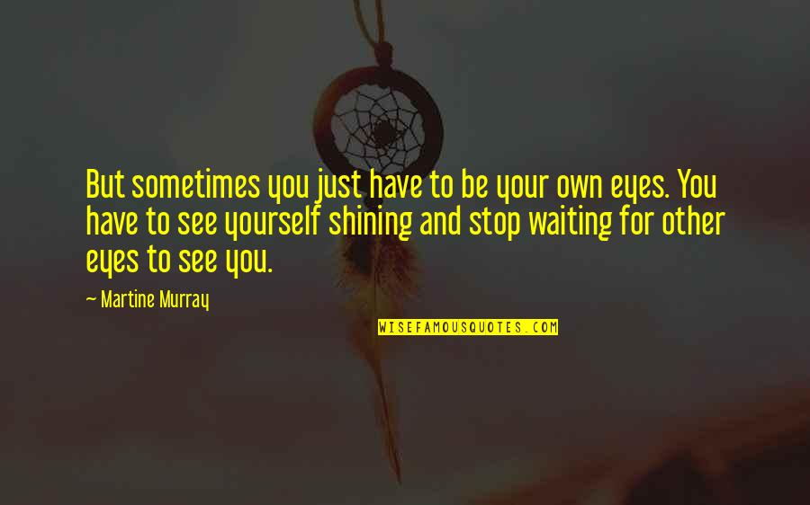 Stop Waiting Quotes By Martine Murray: But sometimes you just have to be your