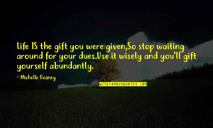 Stop Waiting Quotes By Michelle Geaney: Life IS the gift you were given,So stop