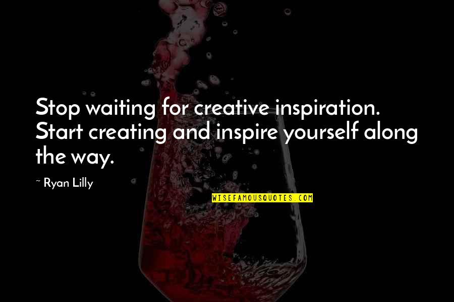 Stop Waiting Quotes By Ryan Lilly: Stop waiting for creative inspiration. Start creating and