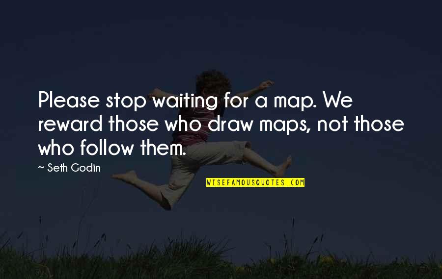 Stop Waiting Quotes By Seth Godin: Please stop waiting for a map. We reward