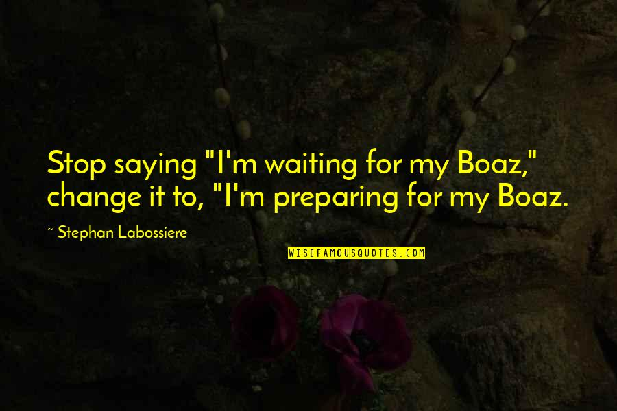 """Stop Waiting Quotes By Stephan Labossiere: Stop saying """"I'm waiting for my Boaz,"""" change"""