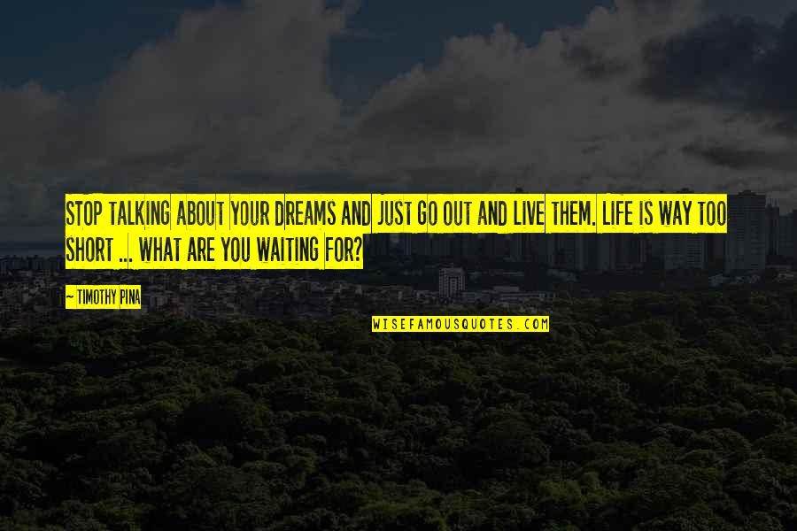 Stop Waiting Quotes By Timothy Pina: STOP talking about your dreams and just go