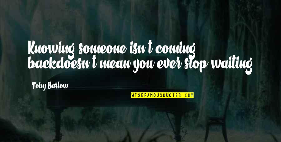 Stop Waiting Quotes By Toby Barlow: Knowing someone isn't coming backdoesn't mean you ever