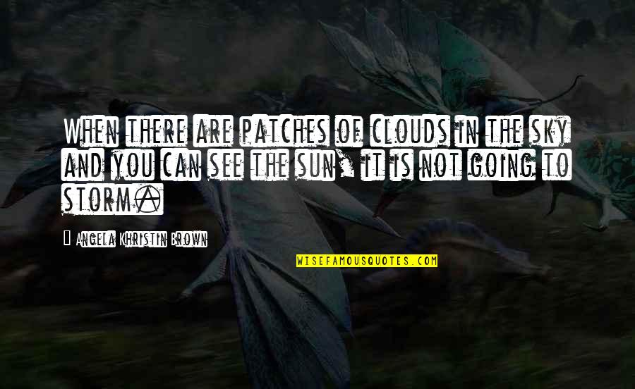 Storm Clouds Quotes By Angela Khristin Brown: When there are patches of clouds in the