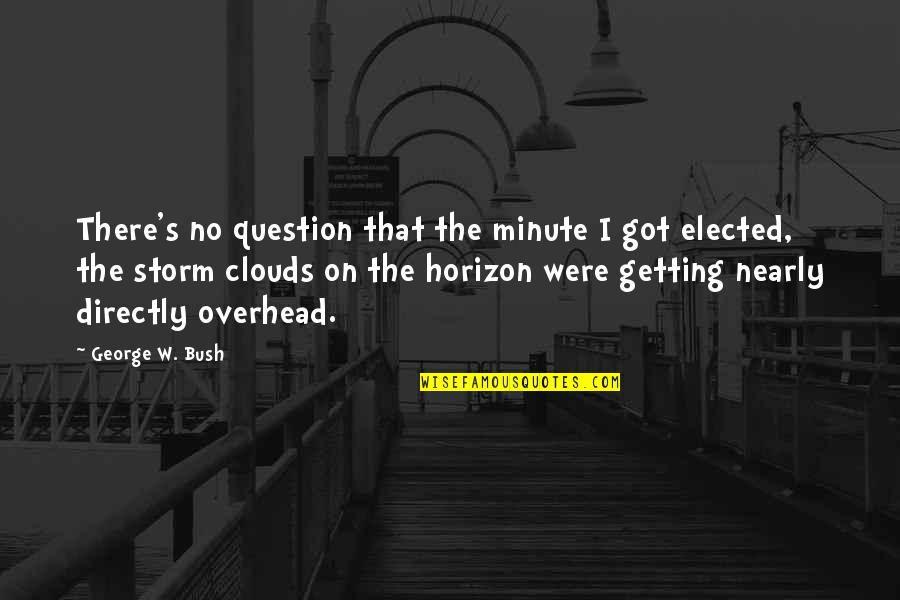 Storm Clouds Quotes By George W. Bush: There's no question that the minute I got