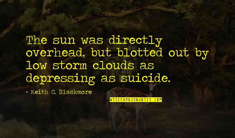 Storm Clouds Quotes By Keith C. Blackmore: The sun was directly overhead, but blotted out