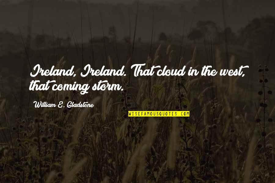 Storm Clouds Quotes By William E. Gladstone: Ireland, Ireland. That cloud in the west, that