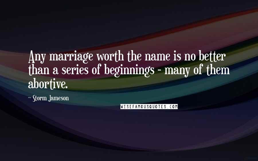 Storm Jameson quotes: Any marriage worth the name is no better than a series of beginnings - many of them abortive.