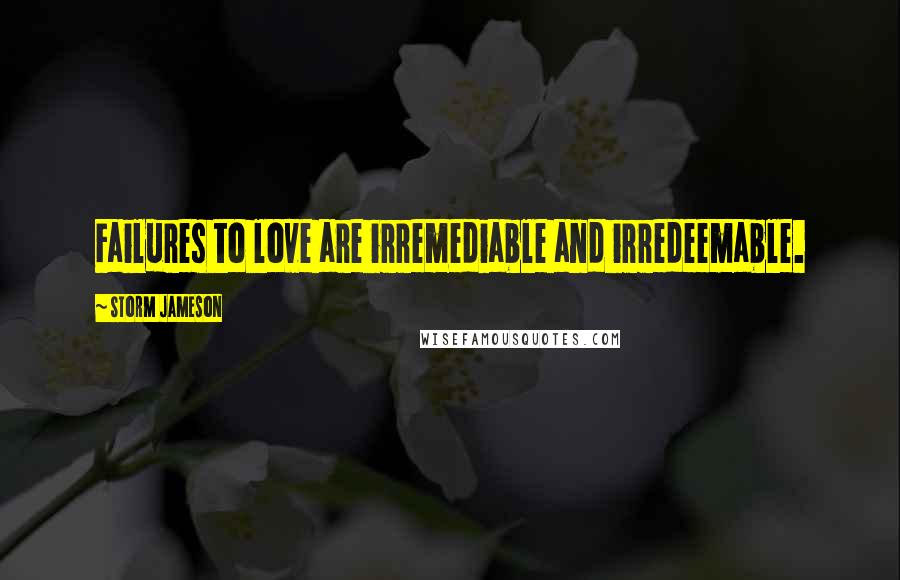Storm Jameson quotes: Failures to love are irremediable and irredeemable.